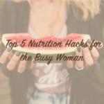Top 5 Nutrition Hacks for the Busy Woman